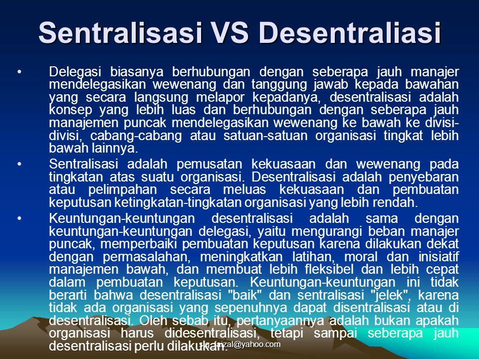 sig_faizal@yahoo.com Sentralisasi VS Desentraliasi Delegasi biasanya berhubungan dengan seberapa jauh manajer mendelegasikan wewenang dan tanggung jawab kepada bawahan yang secara langsung melapor kepadanya, desentralisasi adalah konsep yang lebih luas dan berhubungan dengan seberapa jauh manajemen puncak mendelegasikan wewenang ke bawah ke divisi- divisi, cabang-cabang atau satuan-satuan organisasi tingkat lebih bawah lainnya.