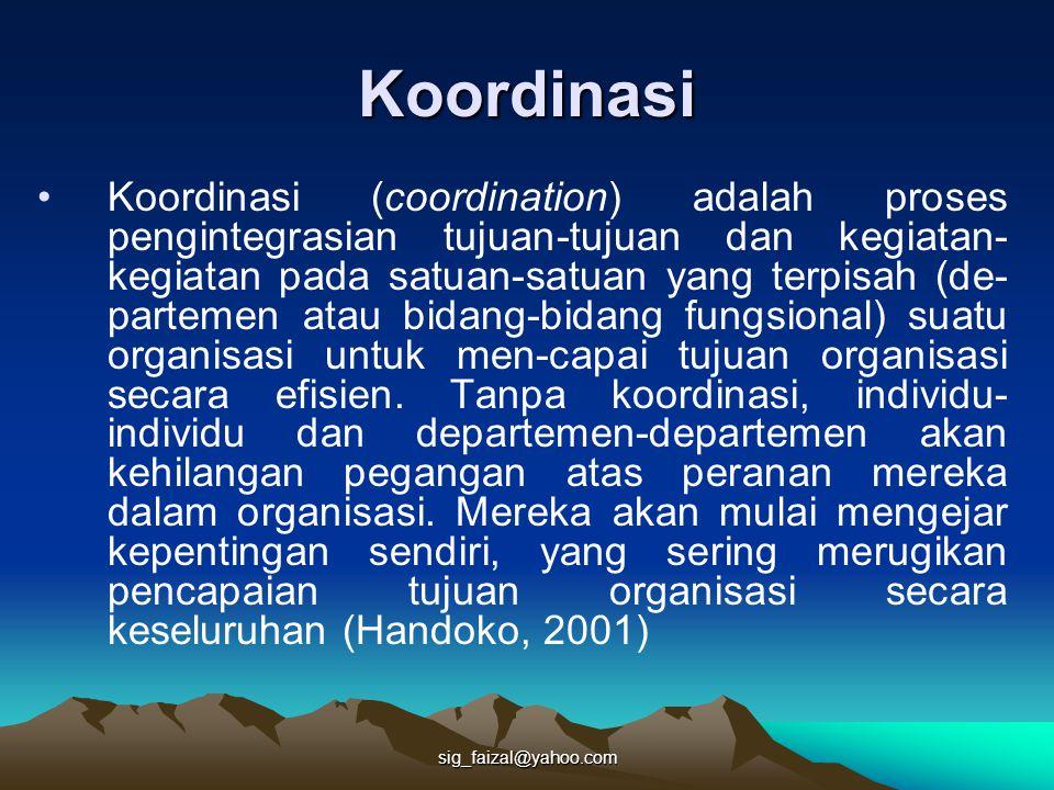 sig_faizal@yahoo.com Koordinasi Koordinasi (coordination) adalah proses pengintegrasian tujuan-tujuan dan kegiatan- kegiatan pada satuan-satuan yang terpisah (de- partemen atau bidang-bidang fungsional) suatu organisasi untuk men-capai tujuan organisasi secara efisien.