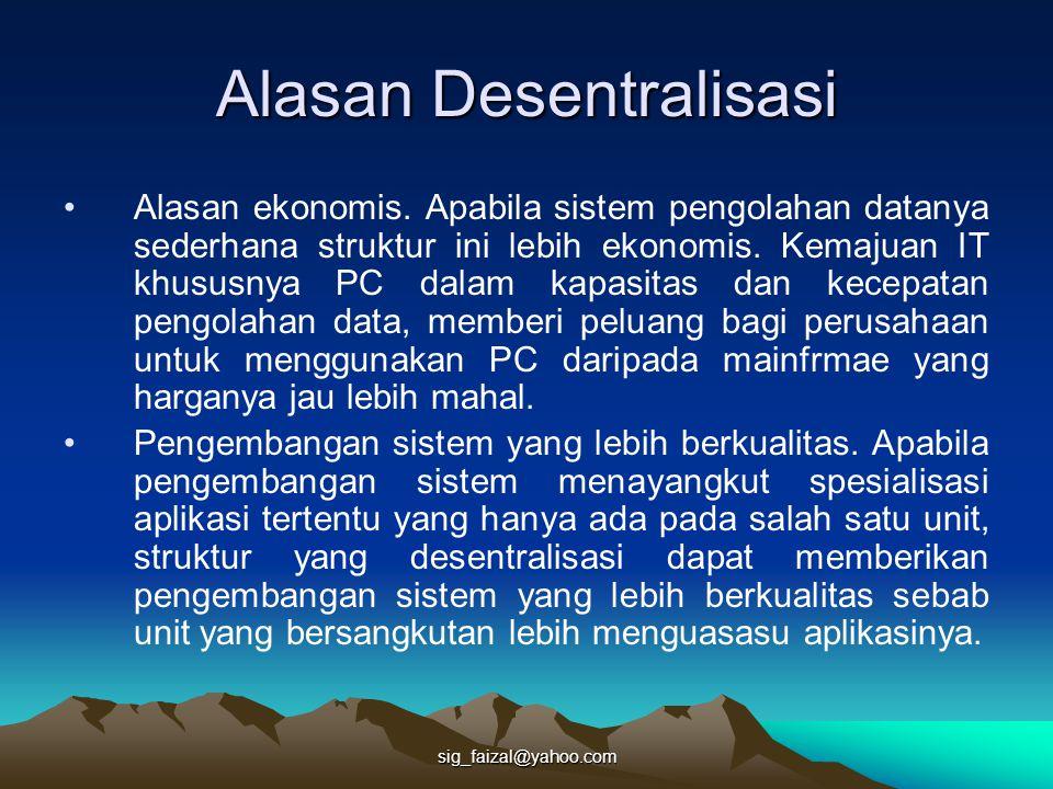 sig_faizal@yahoo.com Alasan Desentralisasi Alasan ekonomis. Apabila sistem pengolahan datanya sederhana struktur ini lebih ekonomis. Kemajuan IT khusu