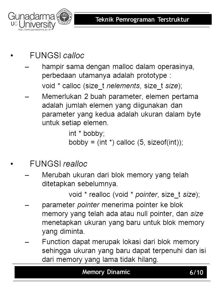 Teknik Pemrograman Terstruktur Memory Dinamic 6/10 FUNGSI calloc –hampir sama dengan malloc dalam operasinya, perbedaan utamanya adalah prototype : void * calloc (size_t nelements, size_t size); –Memerlukan 2 buah parameter, elemen pertama adalah jumlah elemen yang diigunakan dan parameter yang kedua adalah ukuran dalam byte untuk setiap elemen.