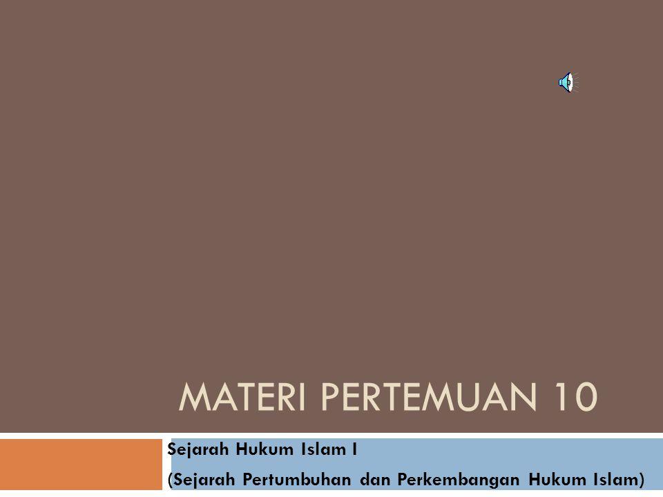 MATERI PERTEMUAN 10 Sejarah Hukum Islam I (Sejarah Pertumbuhan dan Perkembangan Hukum Islam)