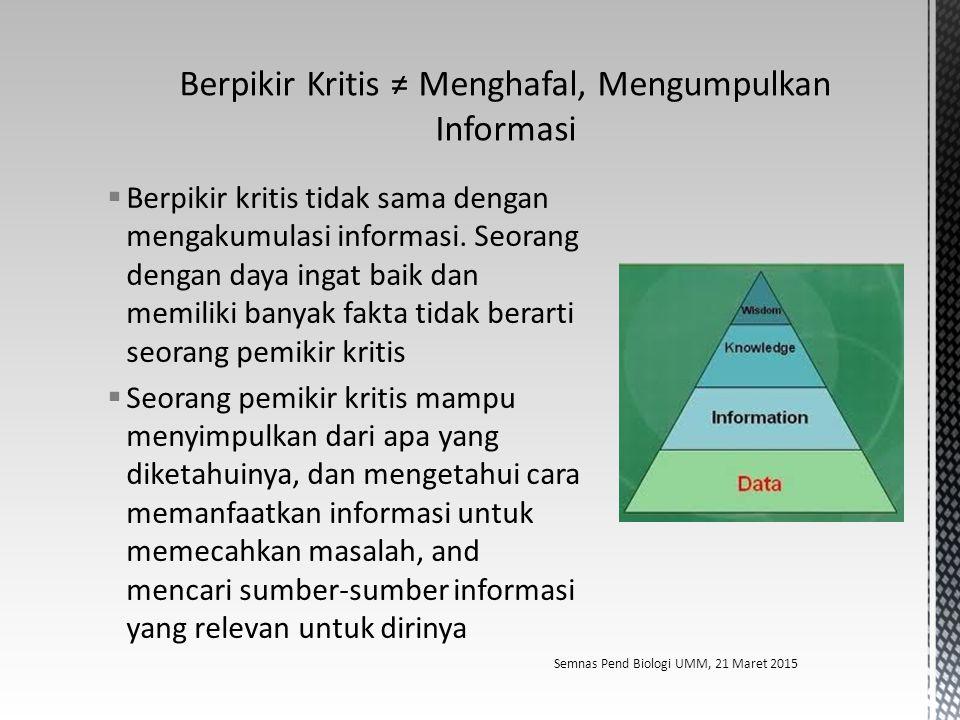  Berpikir kritis tidak sama dengan mengakumulasi informasi. Seorang dengan daya ingat baik dan memiliki banyak fakta tidak berarti seorang pemikir kr