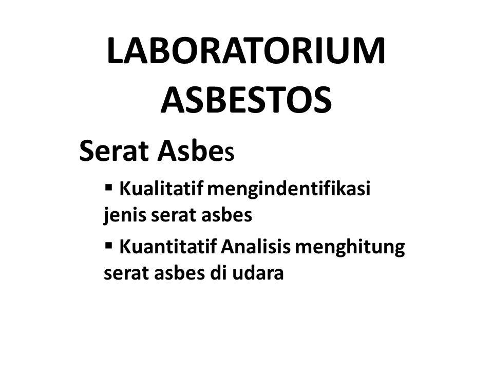 LABORATORIUM ASBESTOS Serat Asbe S  Kualitatif mengindentifikasi jenis serat asbes  Kuantitatif Analisis menghitung serat asbes di udara