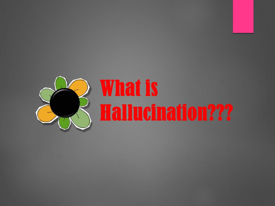 Hallucinations  Hallucinations are false perceptions indistinguishable from reality in the absence of an external stimulus