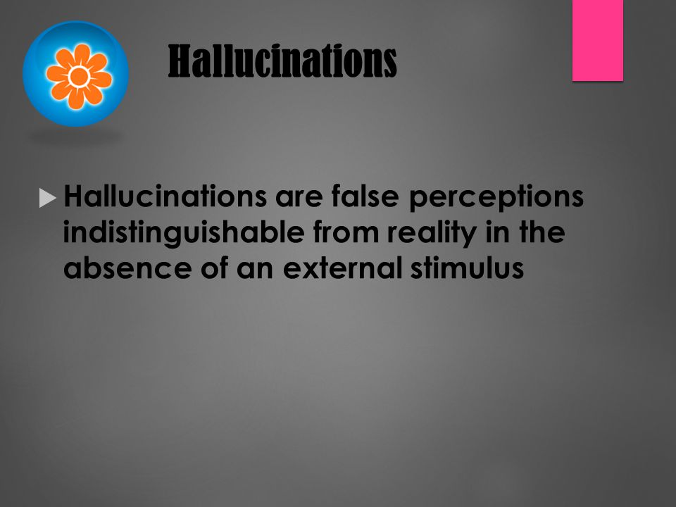 Hallucinations  Hallucinations are false perceptions indistinguishable from reality in the absence of an external stimulus