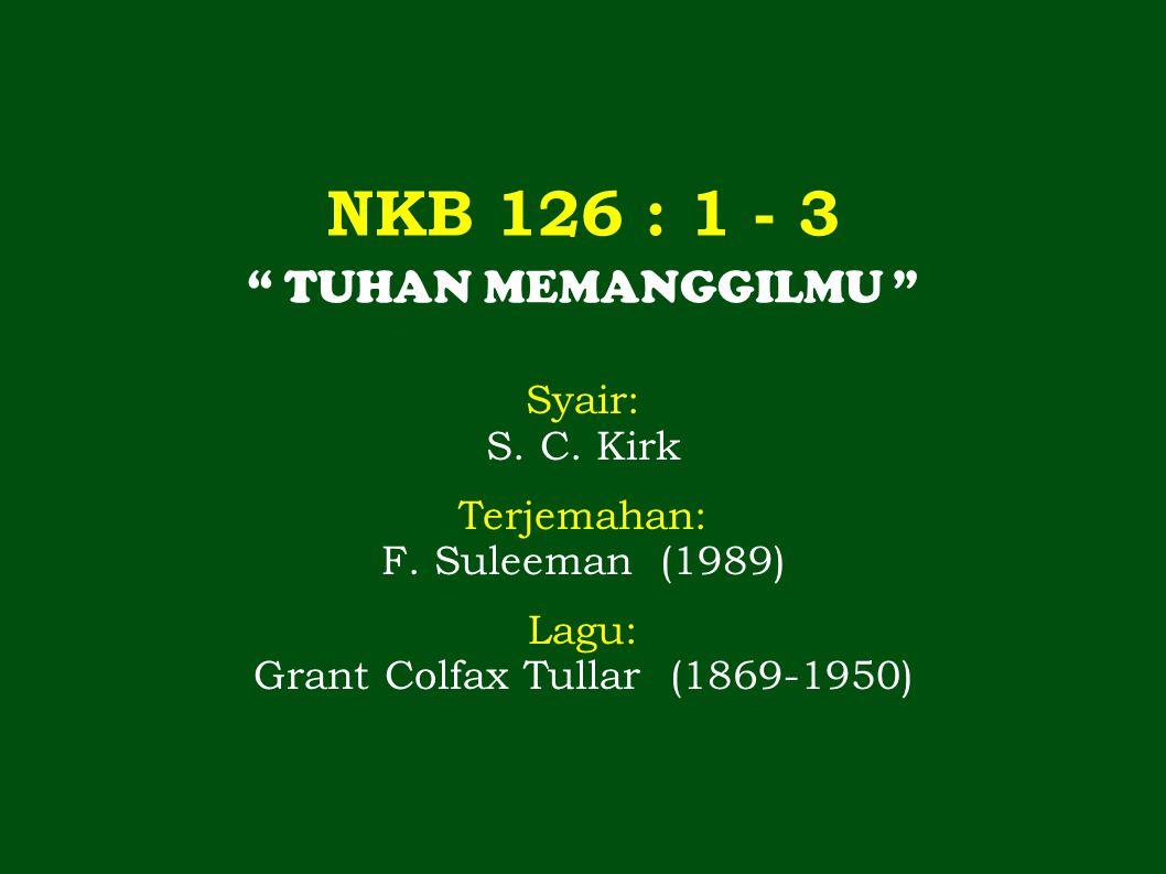 """NKB 126 : 1 - 3 """" TUHAN MEMANGGILMU """" Syair: S. C. Kirk Terjemahan: F. Suleeman (1989) Lagu: Grant Colfax Tullar (1869-1950)"""