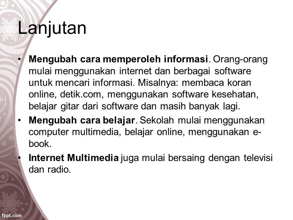 Lanjutan Mengubah cara memperoleh informasi. Orang-orang mulai menggunakan internet dan berbagai software untuk mencari informasi. Misalnya: membaca k