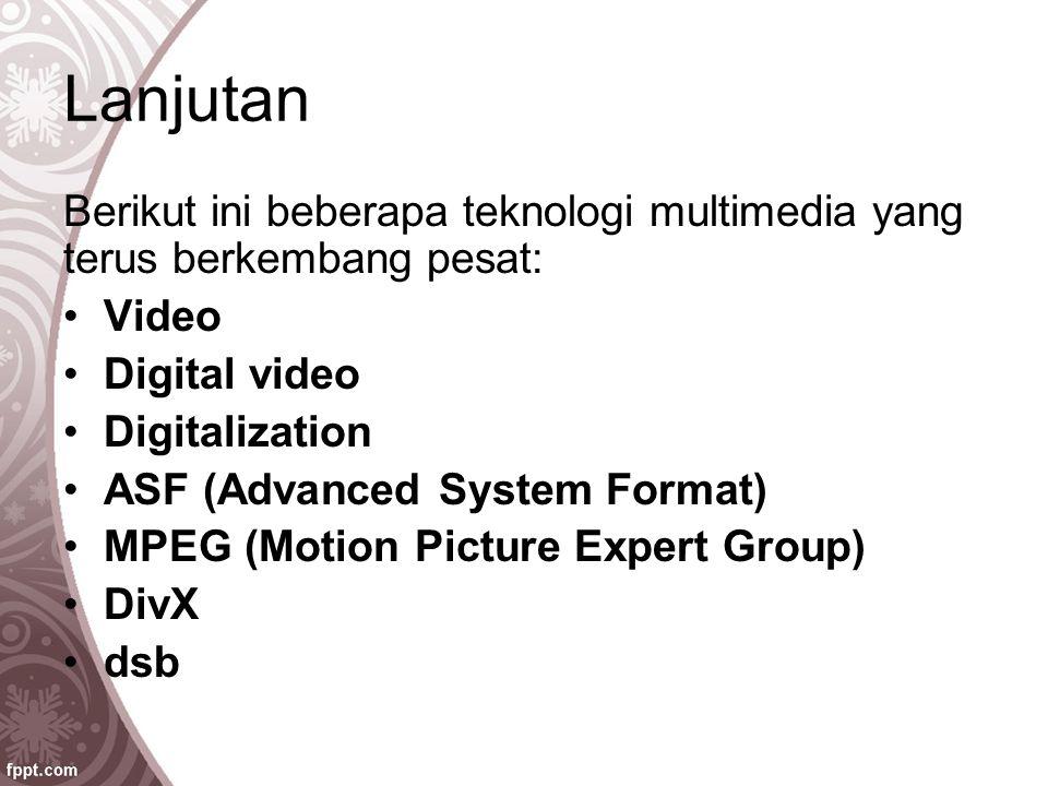 Lanjutan Berikut ini beberapa teknologi multimedia yang terus berkembang pesat: Video Digital video Digitalization ASF (Advanced System Format) MPEG (
