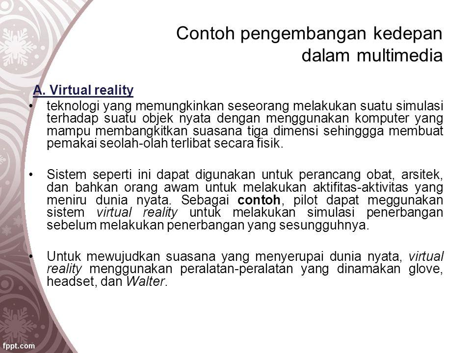 Contoh pengembangan kedepan dalam multimedia A. Virtual reality teknologi yang memungkinkan seseorang melakukan suatu simulasi terhadap suatu objek ny