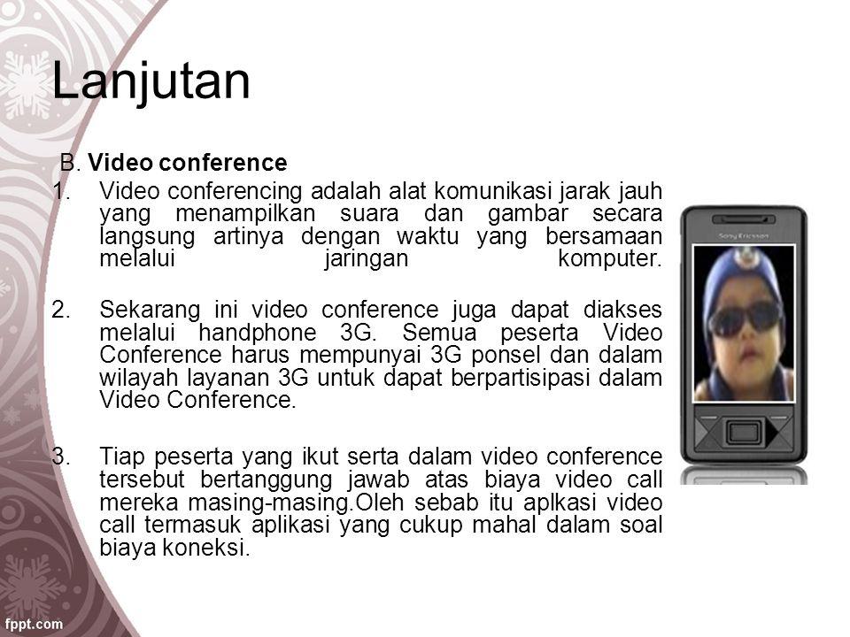 Lanjutan B. Video conference 1.Video conferencing adalah alat komunikasi jarak jauh yang menampilkan suara dan gambar secara langsung artinya dengan w