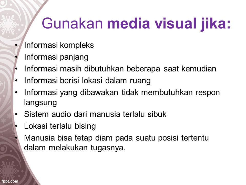 Gunakan media visual jika: Informasi kompleks Informasi panjang Informasi masih dibutuhkan beberapa saat kemudian Informasi berisi lokasi dalam ruang