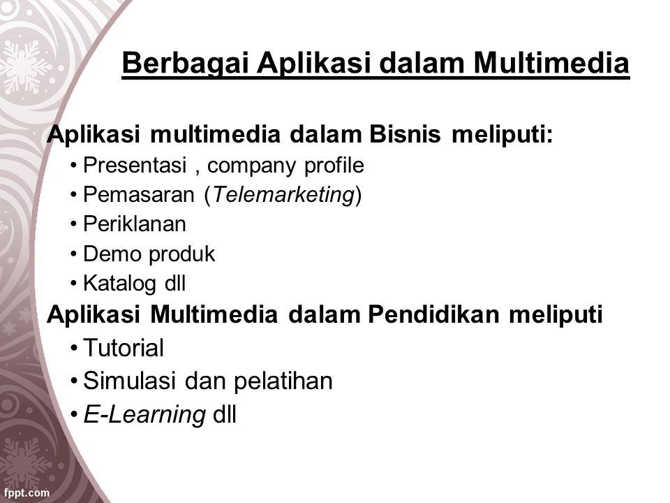 Berbagai Aplikasi dalam Multimedia Aplikasi multimedia dalam Bisnis meliputi: Presentasi, company profile Pemasaran (Telemarketing) Periklanan Demo pr