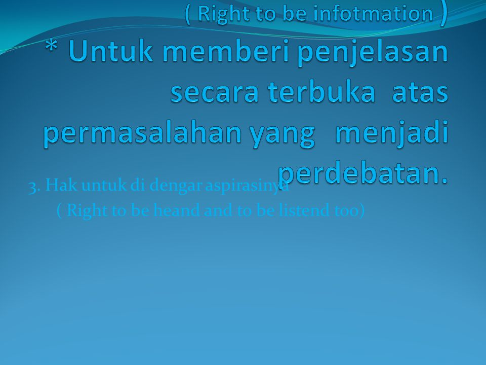 3. Hak untuk di dengar aspirasinya ( Right to be heand and to be listend too)