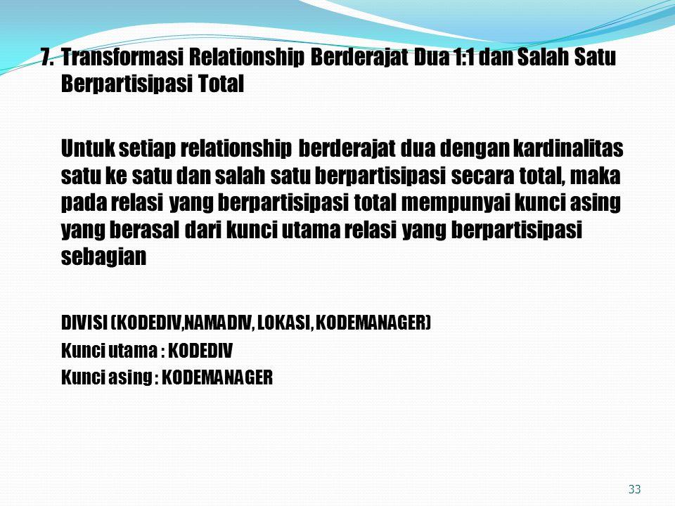 7.Transformasi Relationship Berderajat Dua 1:1 dan Salah Satu Berpartisipasi Total Untuk setiap relationship berderajat dua dengan kardinalitas satu k