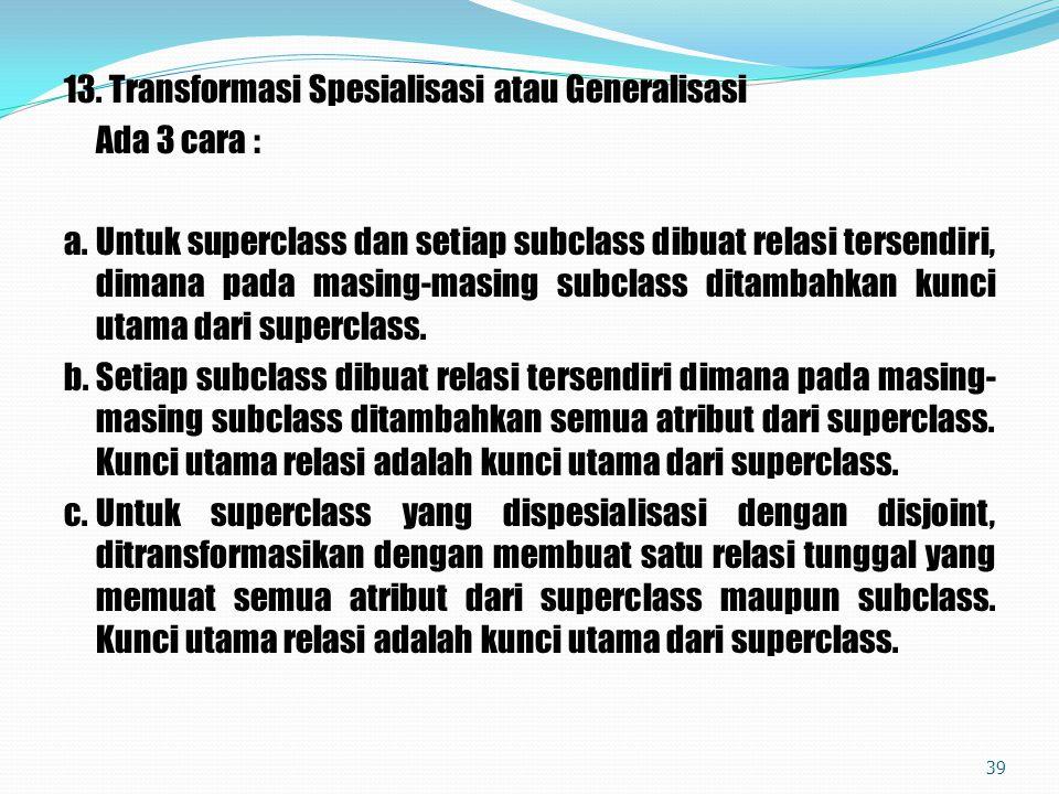 13. Transformasi Spesialisasi atau Generalisasi Ada 3 cara : a. Untuk superclass dan setiap subclass dibuat relasi tersendiri, dimana pada masing-masi
