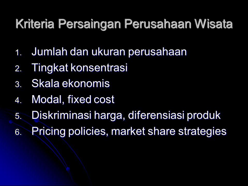 Kriteria Persaingan Perusahaan Wisata 1. Jumlah dan ukuran perusahaan 2. Tingkat konsentrasi 3. Skala ekonomis 4. Modal, fixed cost 5. Diskriminasi ha