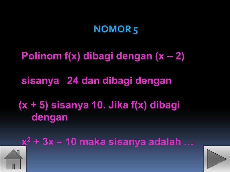 Polinom f(x) dibagi dengan (x – 2) sisanya 24 dan dibagi dengan (x + 5) sisanya 10. Jika f(x) dibagi dengan x 2 + 3x – 10 maka sisanya adalah … NOMOR