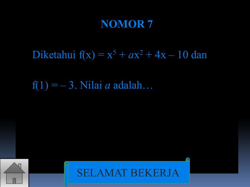 NOMOR 7 Diketahui f(x) = x 5 + ax 2 + 4x – 10 dan f(1) = – 3. Nilai a adalah… SELAMAT BEKERJA