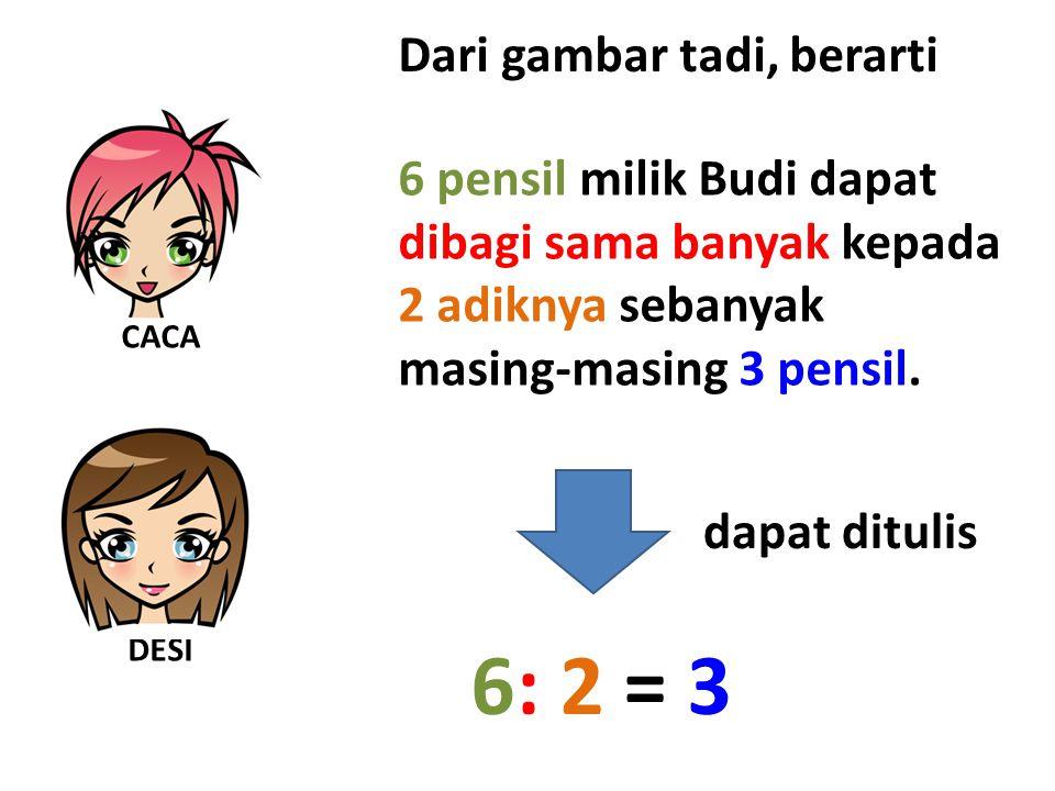 Dari gambar tadi, berarti dapat ditulis 6: 2 = 3 6 pensil milik Budi dapat dibagi sama banyak kepada 2 adiknya sebanyak masing-masing 3 pensil.