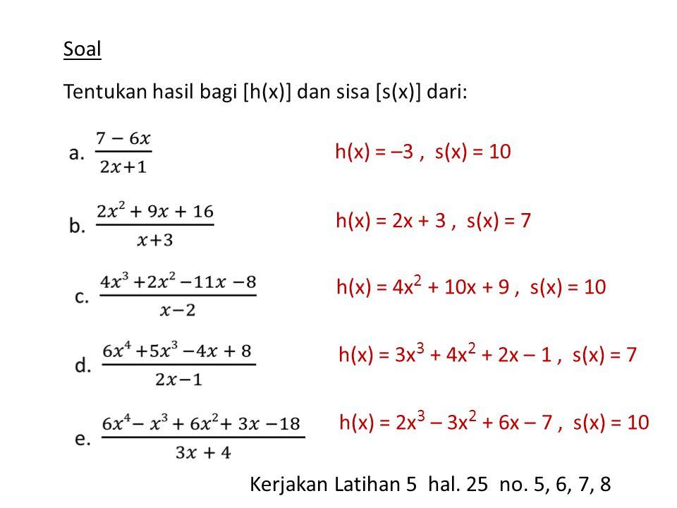 Soal Tentukan hasil bagi [h(x)] dan sisa [s(x)] dari: h(x) = –3, s(x) = 10 h(x) = 2x + 3, s(x) = 7 h(x) = 4x 2 + 10x + 9, s(x) = 10 h(x) = 3x 3 + 4x 2 + 2x – 1, s(x) = 7 h(x) = 2x 3 – 3x 2 + 6x – 7, s(x) = 10 Kerjakan Latihan 5 hal.