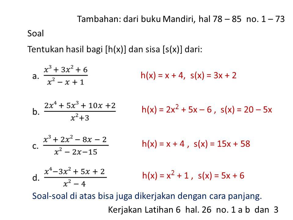 Soal Tentukan hasil bagi [h(x)] dan sisa [s(x)] dari: h(x) = x + 4, s(x) = 3x + 2 h(x) = 2x 2 + 5x – 6, s(x) = 20 – 5x h(x) = x + 4, s(x) = 15x + 58 h(x) = x 2 + 1, s(x) = 5x + 6 Soal-soal di atas bisa juga dikerjakan dengan cara panjang.