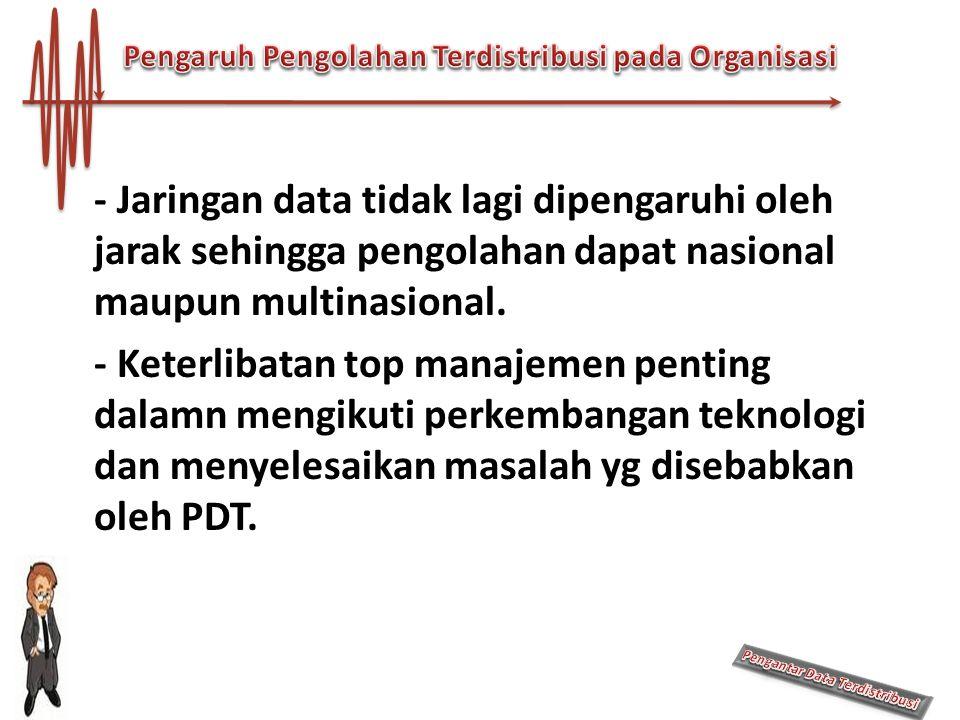 - Jaringan data tidak lagi dipengaruhi oleh jarak sehingga pengolahan dapat nasional maupun multinasional. - Keterlibatan top manajemen penting dalamn