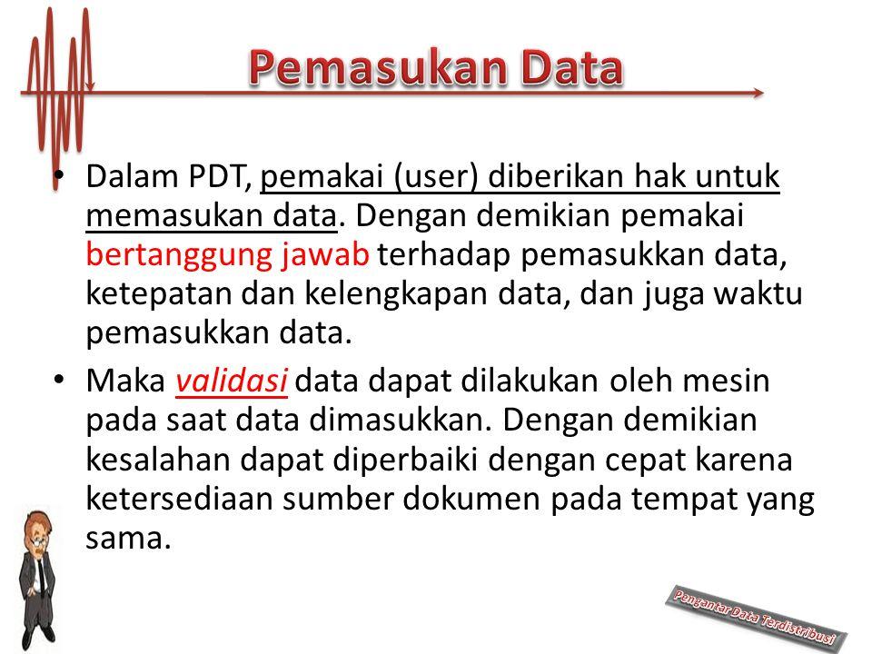 Dalam PDT, pemakai (user) diberikan hak untuk memasukan data. Dengan demikian pemakai bertanggung jawab terhadap pemasukkan data, ketepatan dan keleng