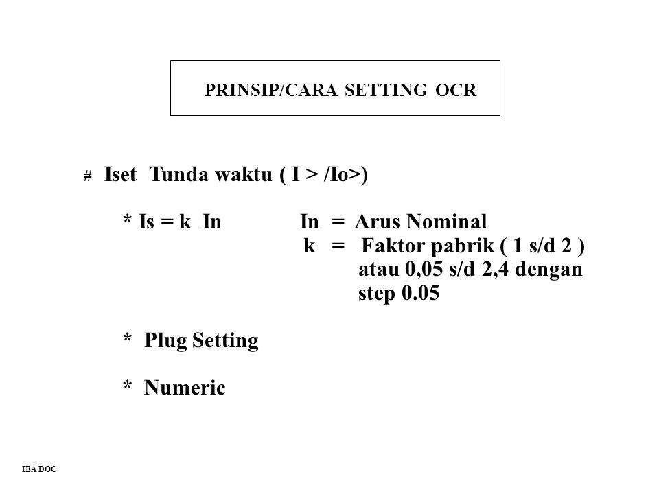 PRINSIP/CARA SETTING OCR # Iset Tunda waktu ( I > /Io>) * Is = k In In = Arus Nominal k = Faktor pabrik ( 1 s/d 2 ) atau 0,05 s/d 2,4 dengan step 0.05