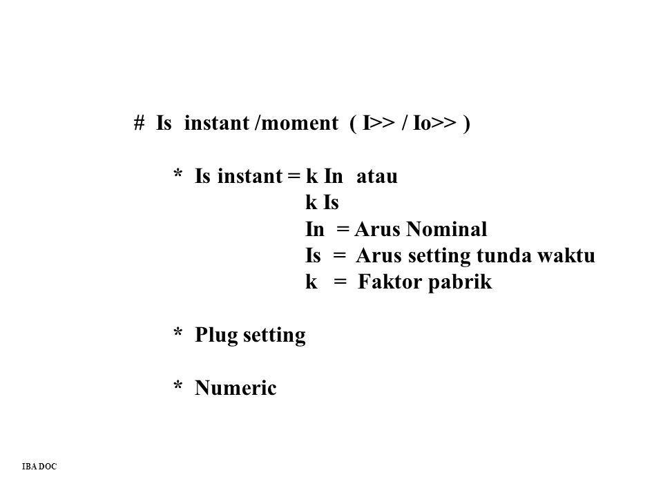 # Is instant /moment ( I>> / Io>> ) * Is instant = k In atau k Is In = Arus Nominal Is = Arus setting tunda waktu k = Faktor pabrik * Plug setting * N