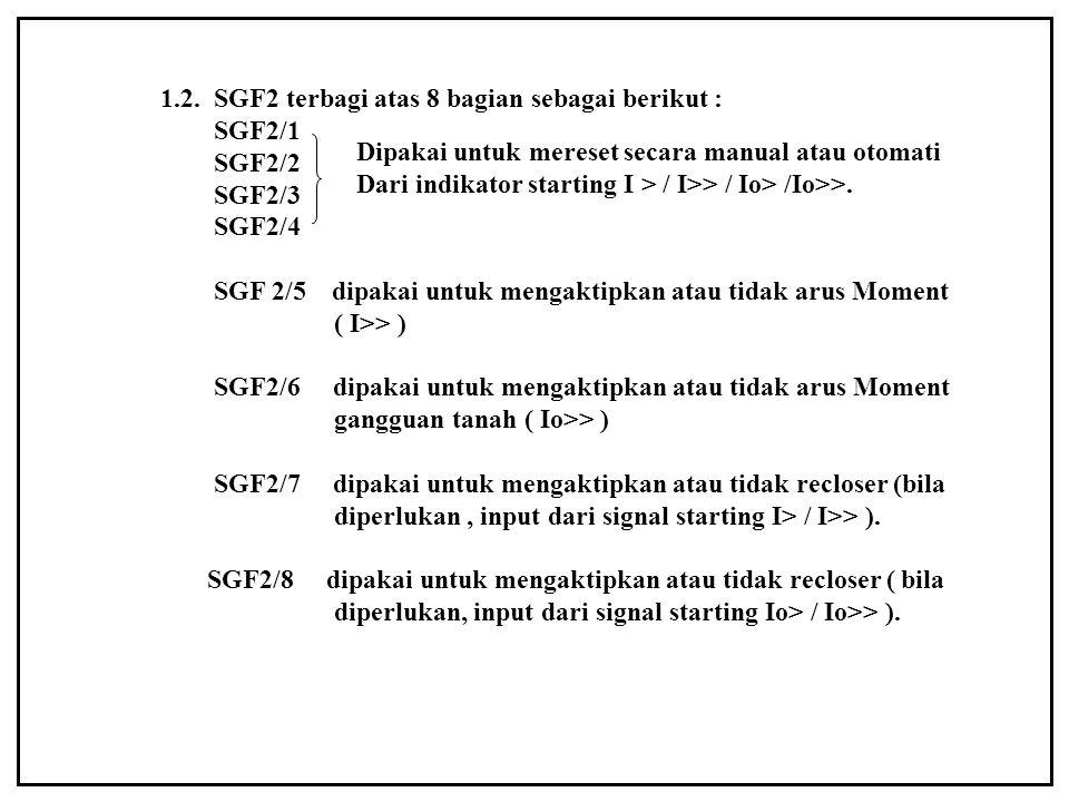 1.2. SGF2 terbagi atas 8 bagian sebagai berikut : SGF2/1 SGF2/2 SGF2/3 SGF2/4 SGF 2/5 dipakai untuk mengaktipkan atau tidak arus Moment ( I>> ) SGF2/6