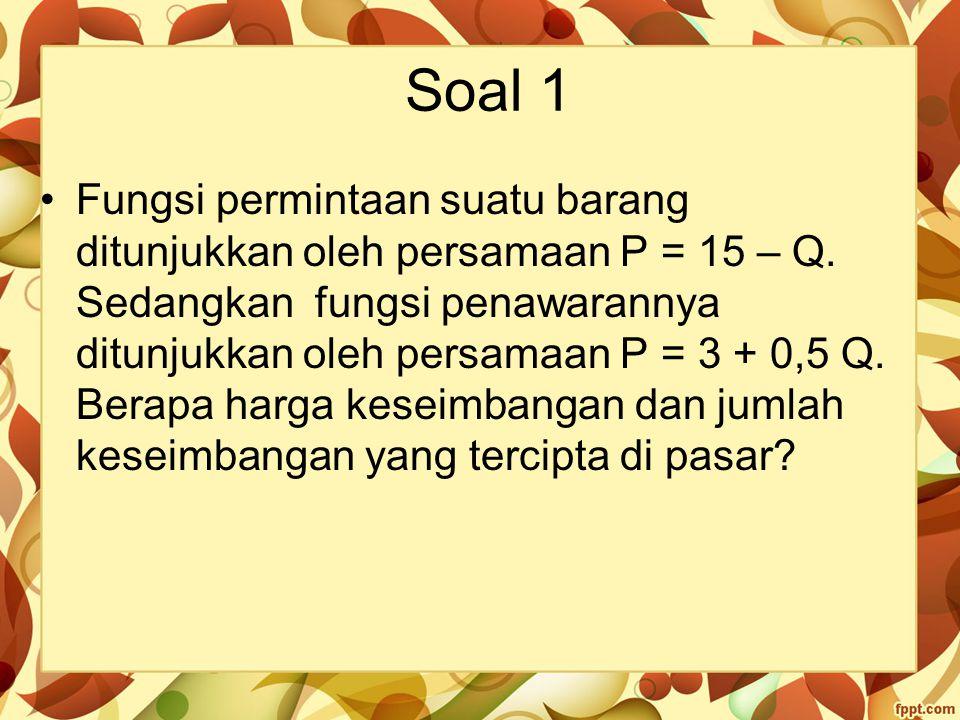 Soal 1 Fungsi permintaan suatu barang ditunjukkan oleh persamaan P = 15 – Q. Sedangkan fungsi penawarannya ditunjukkan oleh persamaan P = 3 + 0,5 Q. B