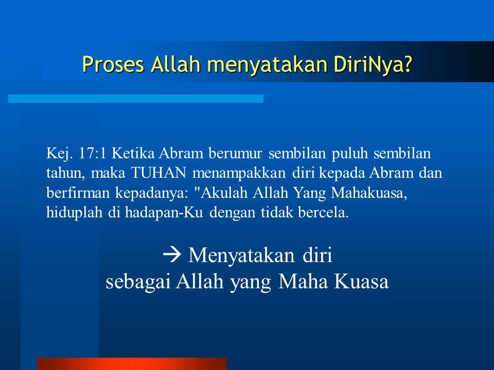 Proses Allah menyatakan DiriNya? Kej. 17:1 Ketika Abram berumur sembilan puluh sembilan tahun, maka TUHAN menampakkan diri kepada Abram dan berfirman