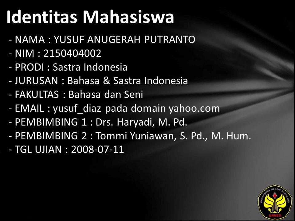Identitas Mahasiswa - NAMA : YUSUF ANUGERAH PUTRANTO - NIM : 2150404002 - PRODI : Sastra Indonesia - JURUSAN : Bahasa & Sastra Indonesia - FAKULTAS : Bahasa dan Seni - EMAIL : yusuf_diaz pada domain yahoo.com - PEMBIMBING 1 : Drs.