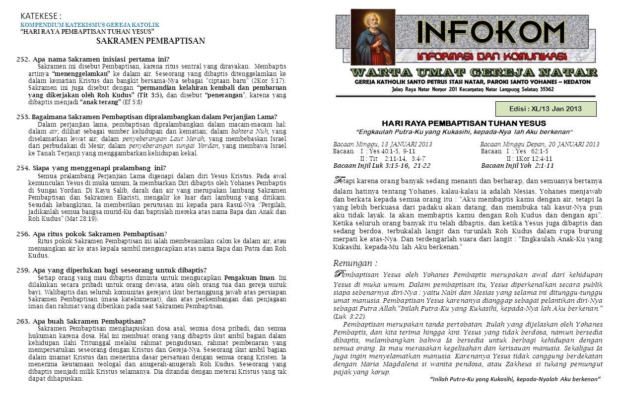 Edisi : XL/13 Jan 2013 HARI RAYA PEMBAPTISAN TUHAN YESUS Engkaulah Putra-Ku yang Kukasihi, kepada-Nya lah Aku berkenan Inilah Putra-Ku yang Kukasihi, kepada-Nyalah Aku berkenan Bacaan Minggu, 13 JANUARI 2013 Bacaan Minggu Depan, 20 JANUARI 2013 Bacaan I : Yes 40:1-5, 9-11 Bacaan I : Yes 62:1-5 II : Tit 2:11-14, 3:4-7 II : 1Kor 12:4-11 Bacaan Injil Luk 3:15-16, 21-22 Bacaan Injil Yoh 2:1-11 KATEKESE : KOMPENDIUM KATEKISMUS GEREJA KATOLIK HARI RAYA PEMBAPTISAN TUHAN YESUS SAKRAMEN PEMBAPTISAN 252.