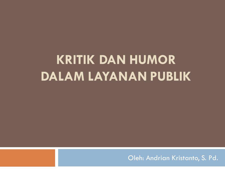 KRITIK DAN HUMOR DALAM LAYANAN PUBLIK Oleh: Andrian Kristanto, S. Pd.