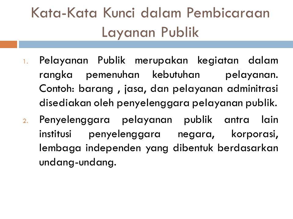 Kata-Kata Kunci dalam Pembicaraan Layanan Publik 1. Pelayanan Publik merupakan kegiatan dalam rangka pemenuhan kebutuhan pelayanan. Contoh: barang, ja