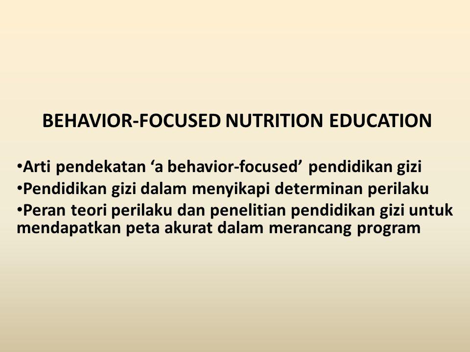 BEHAVIOR-FOCUSED NUTRITION EDUCATION Arti pendekatan 'a behavior-focused' pendidikan gizi Pendidikan gizi dalam menyikapi determinan perilaku Peran teori perilaku dan penelitian pendidikan gizi untuk mendapatkan peta akurat dalam merancang program
