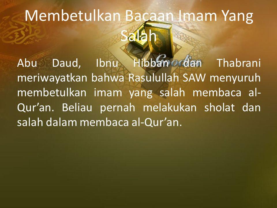 Membetulkan Bacaan Imam Yang Salah Abu Daud, Ibnu Hibban dan Thabrani meriwayatkan bahwa Rasulullah SAW menyuruh membetulkan imam yang salah membaca a