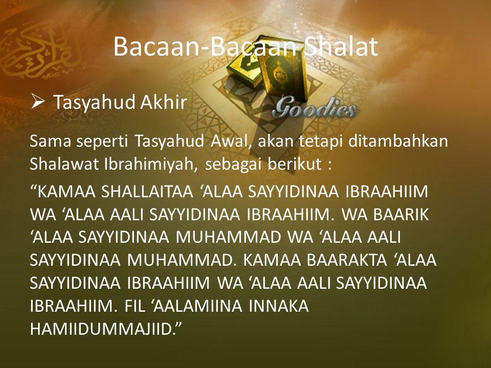 """Bacaan-Bacaan Shalat  Tasyahud Akhir Sama seperti Tasyahud Awal, akan tetapi ditambahkan Shalawat Ibrahimiyah, sebagai berikut : """"KAMAA SHALLAITAA 'A"""
