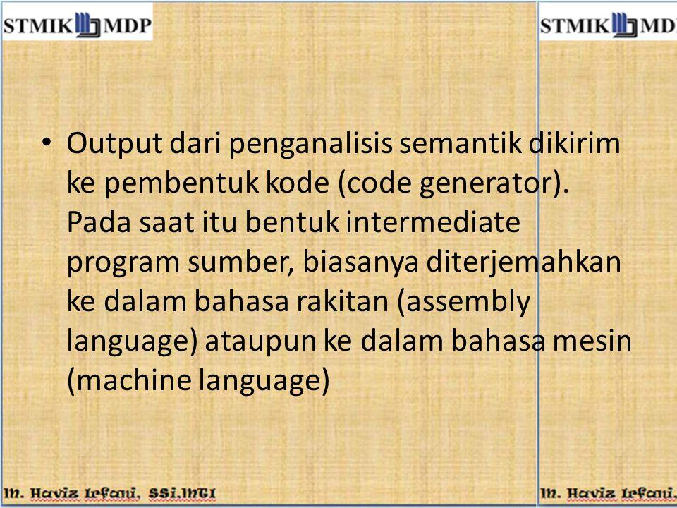 Output dari penganalisis semantik dikirim ke pembentuk kode (code generator). Pada saat itu bentuk intermediate program sumber, biasanya diterjemahkan