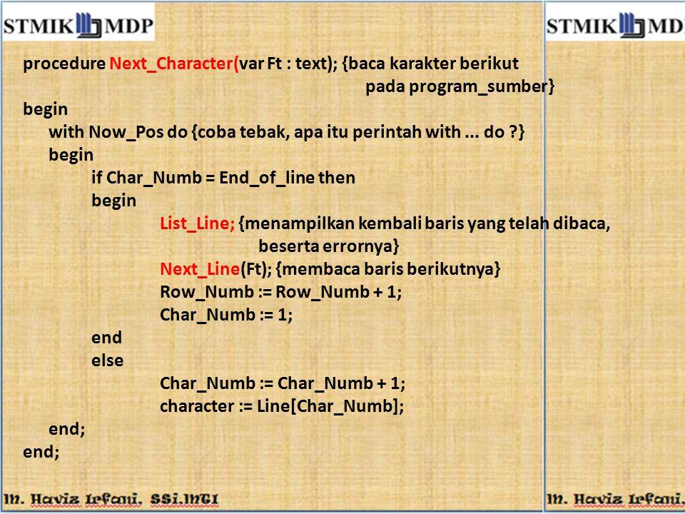 procedure Next_Character(var Ft : text); {baca karakter berikut pada program_sumber} begin with Now_Pos do {coba tebak, apa itu perintah with... do ?}