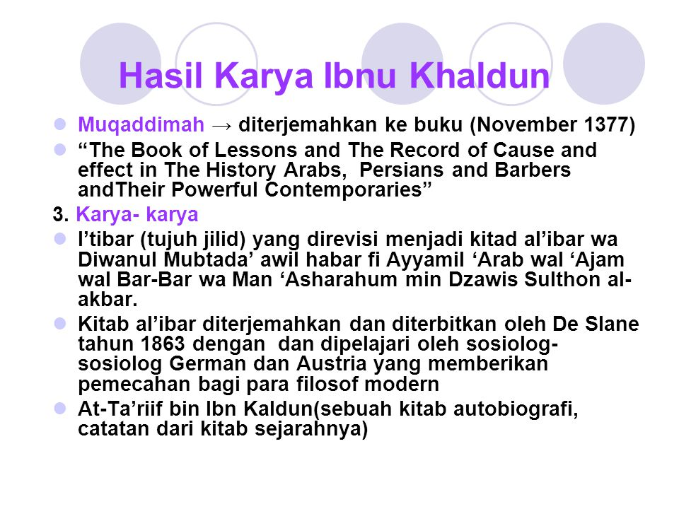 "Hasil Karya Ibnu Khaldun Muqaddimah → diterjemahkan ke buku (November 1377) ""The Book of Lessons and The Record of Cause and effect in The History Ara"