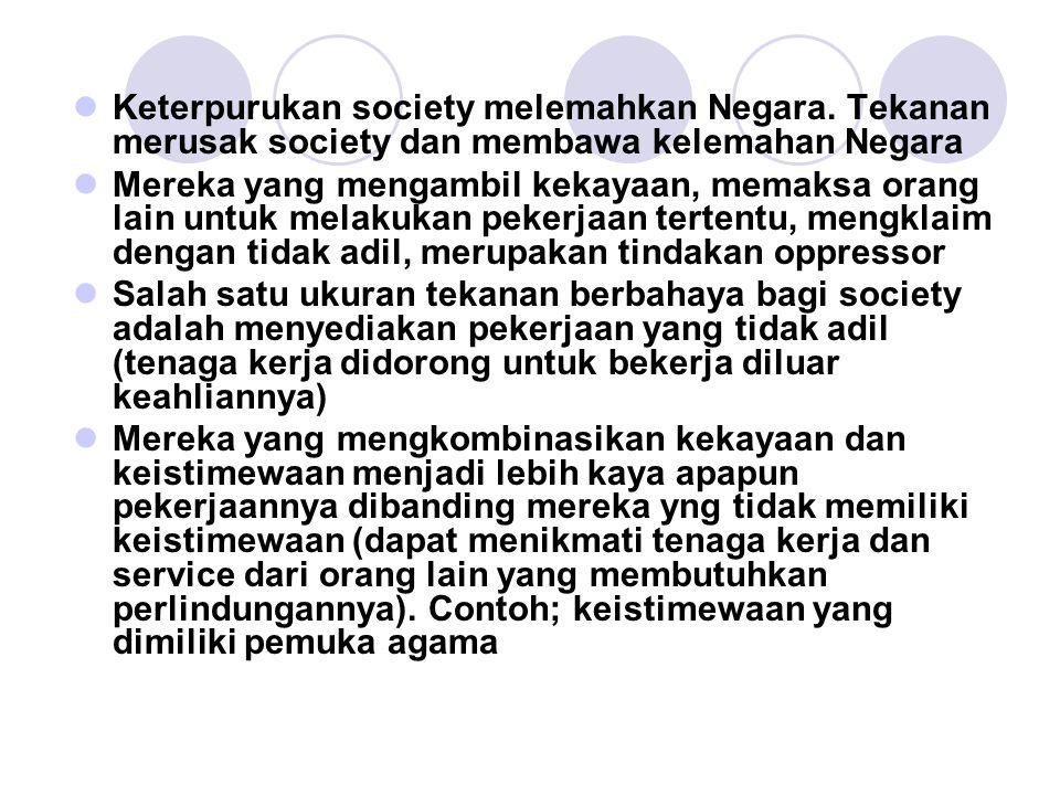 Keterpurukan society melemahkan Negara. Tekanan merusak society dan membawa kelemahan Negara Mereka yang mengambil kekayaan, memaksa orang lain untuk