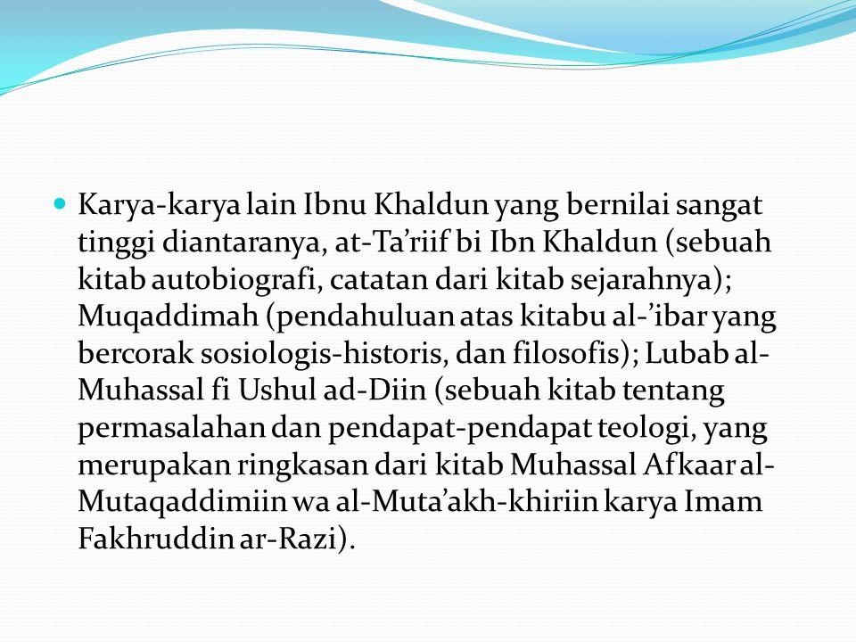 Karya-karya lain Ibnu Khaldun yang bernilai sangat tinggi diantaranya, at-Ta'riif bi Ibn Khaldun (sebuah kitab autobiografi, catatan dari kitab sejara