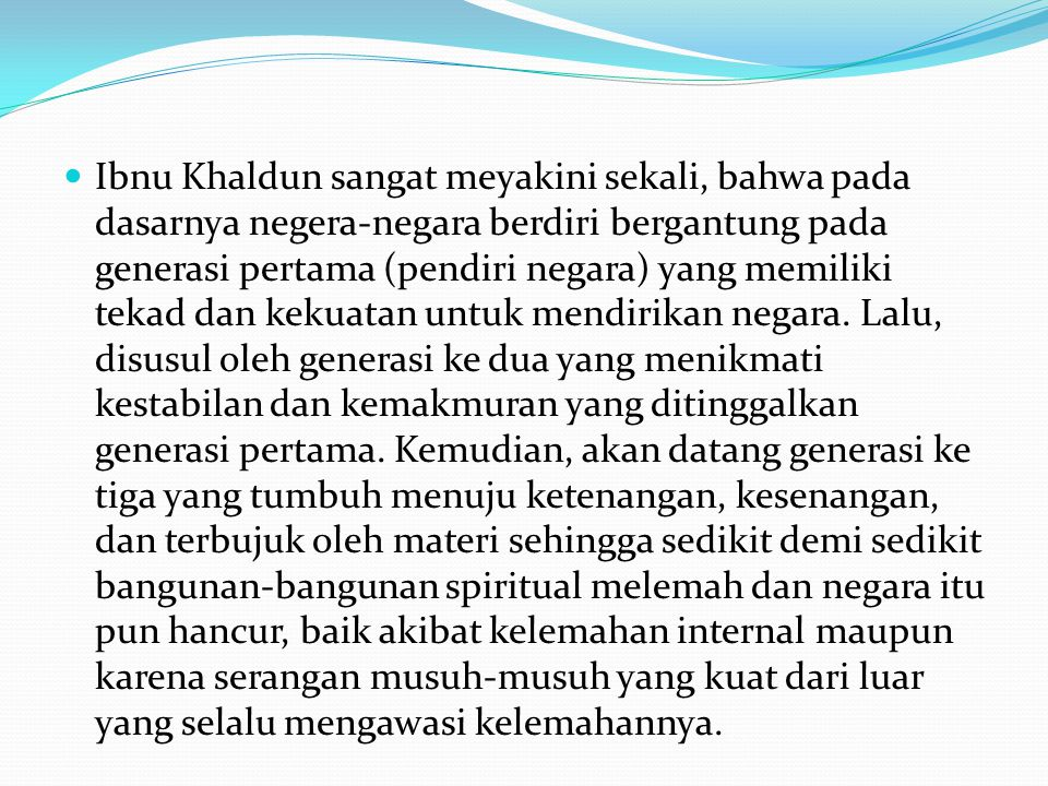 Ibnu Khaldun sangat meyakini sekali, bahwa pada dasarnya negera-negara berdiri bergantung pada generasi pertama (pendiri negara) yang memiliki tekad d