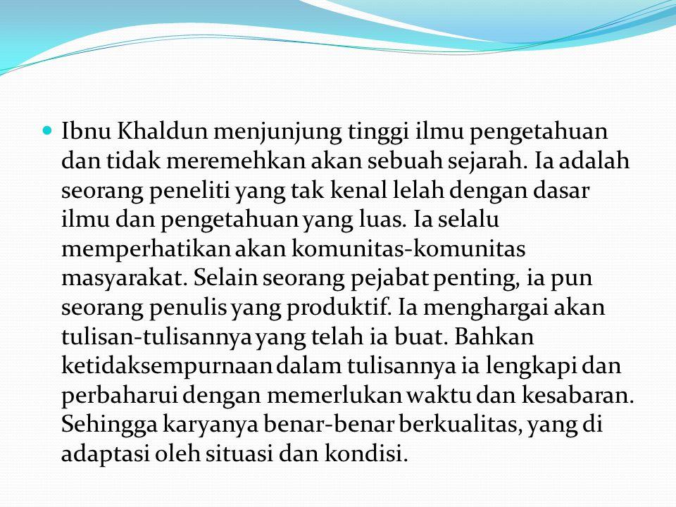 Ibnu Khaldun menjunjung tinggi ilmu pengetahuan dan tidak meremehkan akan sebuah sejarah. Ia adalah seorang peneliti yang tak kenal lelah dengan dasar