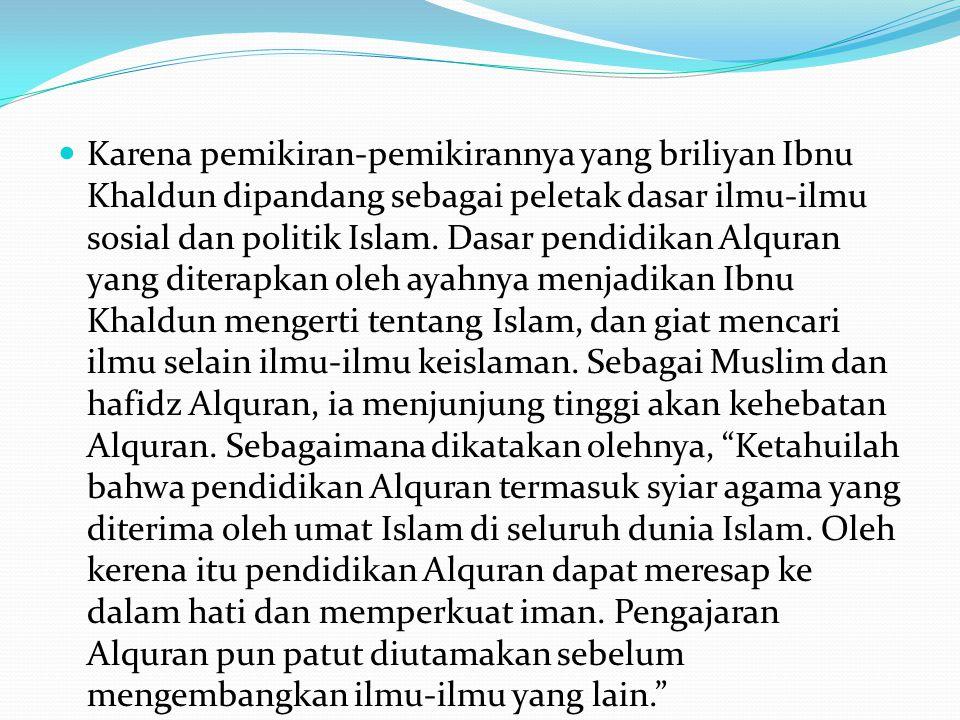 Karena pemikiran-pemikirannya yang briliyan Ibnu Khaldun dipandang sebagai peletak dasar ilmu-ilmu sosial dan politik Islam. Dasar pendidikan Alquran