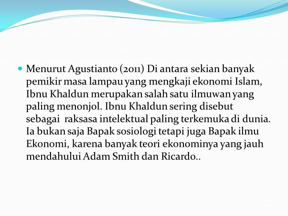 Menurut Agustianto (2011) Di antara sekian banyak pemikir masa lampau yang mengkaji ekonomi Islam, Ibnu Khaldun merupakan salah satu ilmuwan yang pali