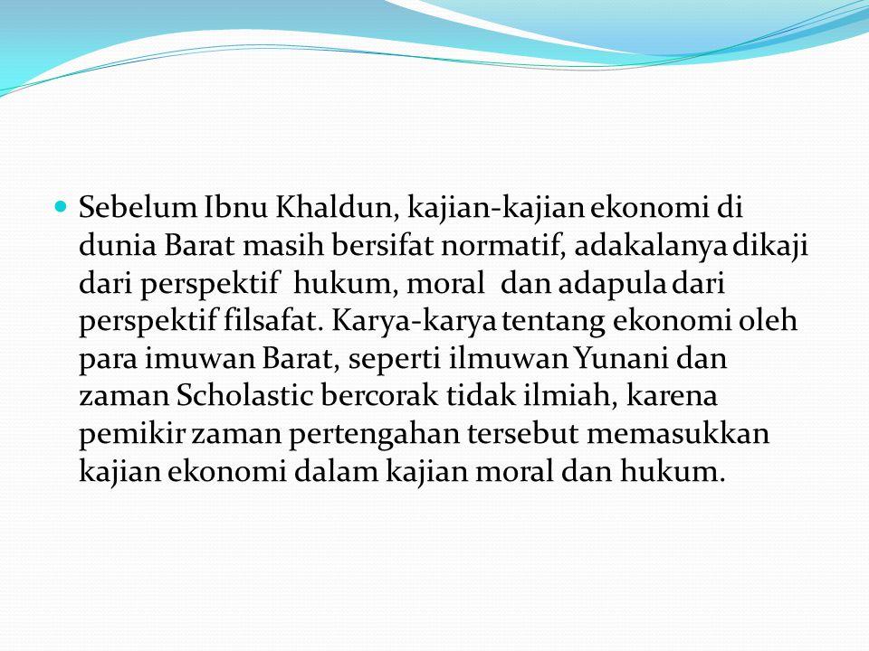 Sebelum Ibnu Khaldun, kajian-kajian ekonomi di dunia Barat masih bersifat normatif, adakalanya dikaji dari perspektif hukum, moral dan adapula dari pe