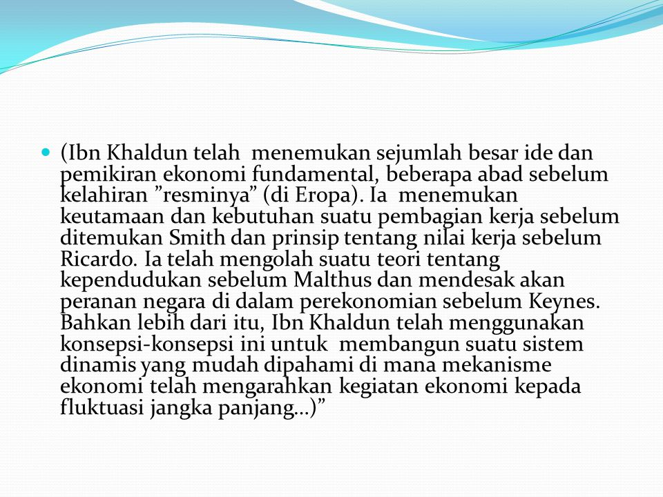 """(Ibn Khaldun telah menemukan sejumlah besar ide dan pemikiran ekonomi fundamental, beberapa abad sebelum kelahiran """"resminya"""" (di Eropa). Ia menemukan"""